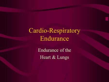 Cardio-Respiratory Endurance Endurance of the Heart & Lungs.