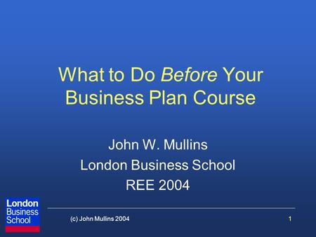 1(c) John Mullins 2004 What to Do Before Your Business Plan Course John W. Mullins London Business School REE 2004.