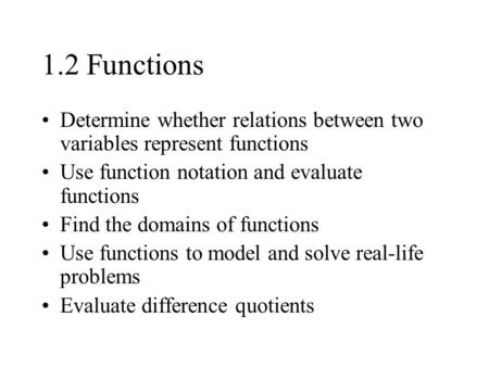 1.2 Functions Determine whether relations between two variables represent functions Use function notation and evaluate functions Find the domains of functions.