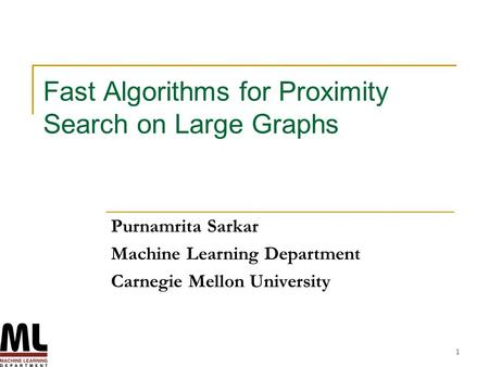 1 Fast Algorithms for Proximity Search on Large Graphs Purnamrita Sarkar Machine Learning Department Carnegie Mellon University.