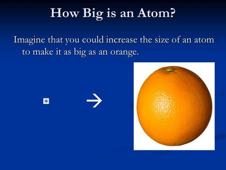 How Big is an Atom? Imagine that you could increase the size of an atom to make it as big as an orange. 