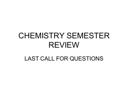 CHEMISTRY SEMESTER REVIEW LAST CALL FOR QUESTIONS.