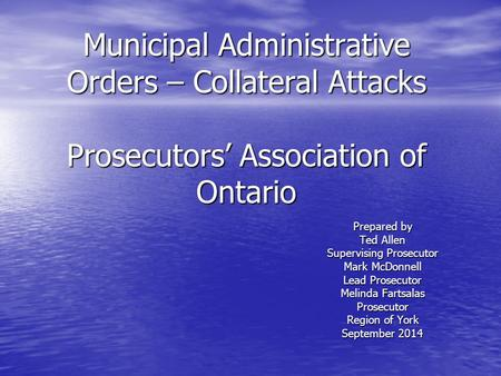 Municipal Administrative Orders – Collateral Attacks Prosecutors' Association of Ontario Prepared by Ted Allen Supervising Prosecutor Mark McDonnell Lead.