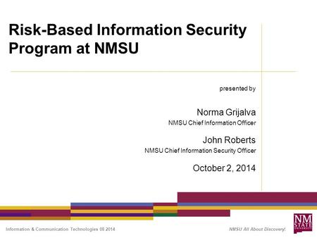 Information & Communication Technologies 08 2014 NMSU All About Discovery! Risk-Based Information Security Program at NMSU presented by Norma Grijalva.