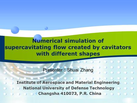Numerical simulation of supercavitating flow created by cavitators with different shapes Presenter : Shuai Zhang Institute of Aerospace and Material Engineering.