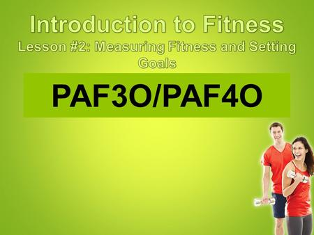 PAF3O/PAF4O. The results of fitness tests can be used to: –Identify strengths and weaknesses in performance. –Compare against recognized standards –Monitor.