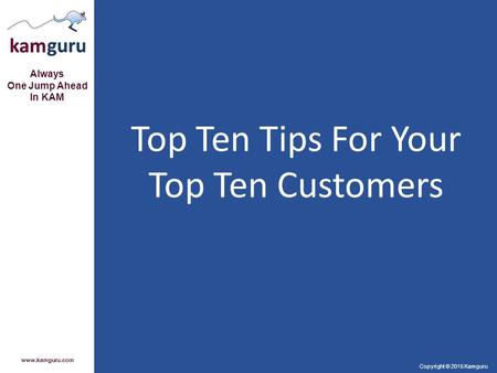 Always One Jump Ahead In KAM www.kamguru.com Copyright © 2015 Kamguru Top Ten Tips For Your Top Ten Customers.