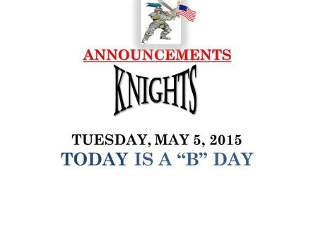 "ANNOUNCEMENTS ANNOUNCEMENTS TUESDAY, MAY 5, 2015 TODAY IS A ""B"" DAY."