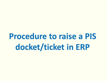 Procedure to raise a PIS docket/ticket in ERP. 1. Open ERP helpdesk : 10.197.216.213 2. Click on PIS, the following page will open Enter your Username.