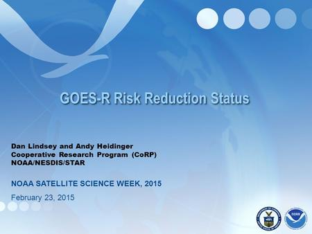 GOES-R Risk Reduction Status Dan Lindsey and Andy Heidinger Cooperative Research Program (CoRP) NOAA/NESDIS/STAR NOAA SATELLITE SCIENCE WEEK, 2015 February.