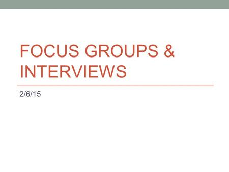 FOCUS GROUPS & INTERVIEWS 2/6/15. Overview Interview types Designing interview questions Focus groups (Customer research) Overview of guidelines for project.