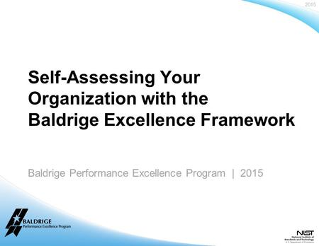 2015 Baldrige Performance Excellence Program | www.nist.gov/baldrige Baldrige Performance Excellence Program | 2015 Self-Assessing Your Organization with.