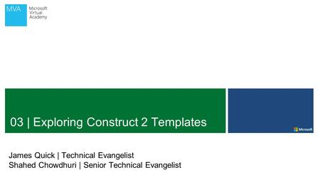 03 | Exploring Construct 2 Templates James Quick | Technical Evangelist Shahed Chowdhuri | Senior Technical Evangelist.