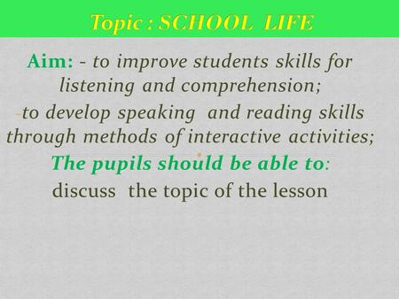 Aim: - to improve students skills for listening and comprehension; - to develop speaking and reading skills through methods of interactive activities;