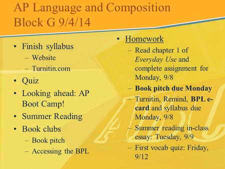 AP Language and Composition Block G 9/4/14 Finish syllabus –Website –Turnitin.com Quiz Looking ahead: AP Boot Camp! Summer Reading Book clubs –Book pitch.