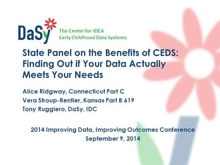 The Center for IDEA Early Childhood Data Systems 2014 Improving Data, Improving Outcomes Conference September 9, 2014 State Panel on the Benefits of CEDS: