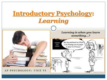 AP PSYCHOLOGY: UNIT VI Introductory Psychology: Learning Learning is when you learn something…?