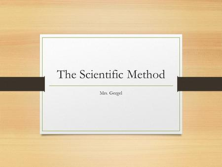 The Scientific Method Mrs. Gergel.