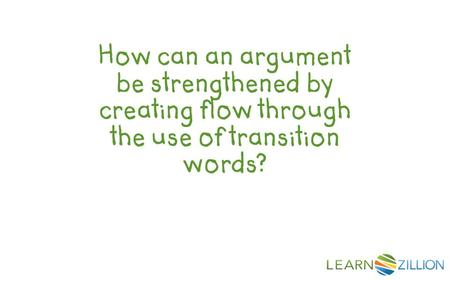 How can an argument be strengthened by creating flow through the use of transition words?