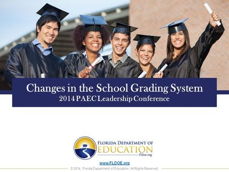 Www.FLDOE.org © 2014, Florida Department of Education. All Rights Reserved. Changes in the School Grading System 2014 PAEC Leadership Conference.