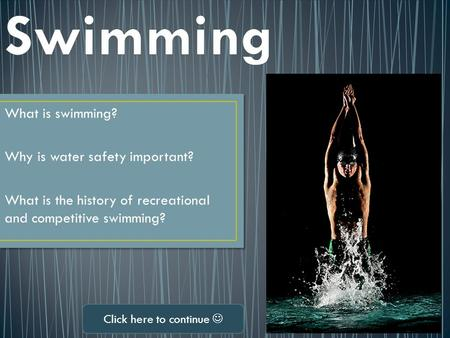 What is swimming? Why is water safety important? What is the history of recreational and competitive swimming? Click here to continue.