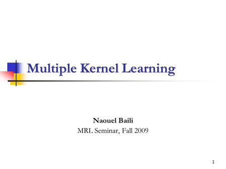 1 Multiple Kernel Learning Naouel Baili MRL Seminar, Fall 2009.