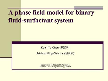 A phase field model for binary fluid-surfactant system Kuan-Yu Chen ( 陳冠羽 ) Advisor: Ming-Chih Lai ( 賴明治 ) Department of Applied Mathematics, National.