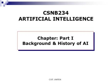 COIT, UNITEN CSNB234 ARTIFICIAL INTELLIGENCE Chapter: Part I Background & History of AI Chapter: Part I Background & History of AI.