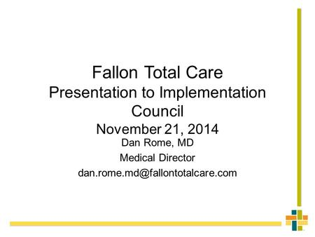Fallon Total Care Presentation to Implementation Council November 21, 2014 Dan Rome, MD Medical Director
