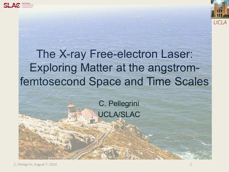 UCLA The X-ray Free-electron Laser: Exploring Matter at the angstrom- femtosecond Space and Time Scales C. Pellegrini UCLA/SLAC 2C. Pellegrini, August.