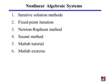 Nonlinear Algebraic Systems 1.Iterative solution methods 2.Fixed-point iteration 3.Newton-Raphson method 4.Secant method 5.Matlab tutorial 6.Matlab exercise.