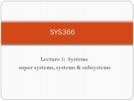 Lecture 1: Systems super systems, systems & subsystems SYS366.