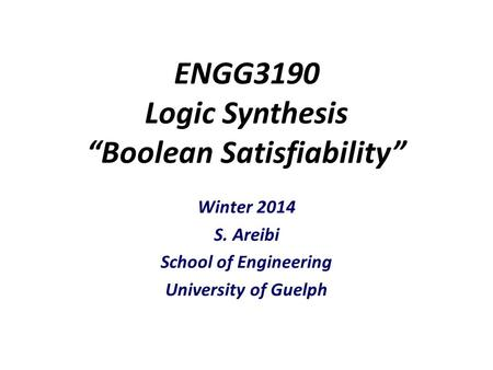 "ENGG3190 Logic Synthesis ""Boolean Satisfiability"" Winter 2014 S. Areibi School of Engineering University of Guelph."