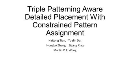Triple Patterning Aware Detailed Placement With Constrained Pattern Assignment Haitong Tian, Yuelin Du, Hongbo Zhang, Zigang Xiao, Martin D.F. Wong.