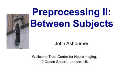Preprocessing II: Between Subjects John Ashburner Wellcome Trust Centre for Neuroimaging, 12 Queen Square, London, UK.