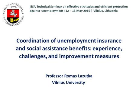 Coordination of unemployment insurance and social assistance benefits: experience, challenges, and improvement measures Professor Romas Lazutka Vilnius.