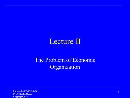 Lecture 2 – ECON.S-1620 Prof. Charles Moran Copyright 2015 1 Lecture II The Problem of Economic Organization.