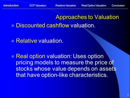 1 Approaches to Valuation Discounted cashflow valuation. Relative valuation. Real option valuation: Uses option pricing models to measure the price of.