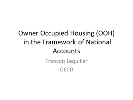 Owner Occupied Housing (OOH) in the Framework of National Accounts Francois Lequiller OECD.