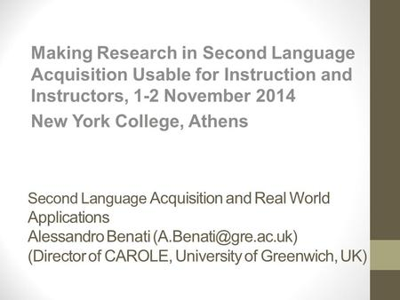 Second Language Acquisition and Real World Applications Alessandro Benati (Director of CAROLE, University of Greenwich, UK) Making.