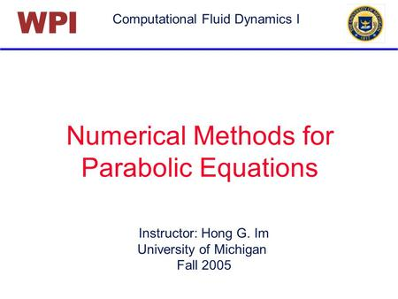 Computational Fluid Dynamics I PIW Numerical Methods for Parabolic Equations Instructor: Hong G. Im University of Michigan Fall 2005.