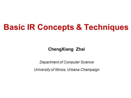 Basic IR Concepts & Techniques ChengXiang Zhai Department of Computer Science University of Illinois, Urbana-Champaign.