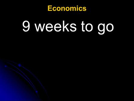 Economics 9 weeks to go.