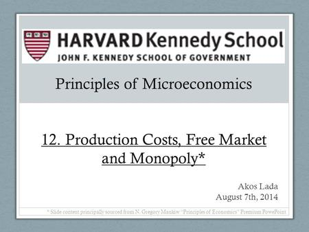 Principles of Microeconomics 12. Production Costs, Free Market and Monopoly* Akos Lada August 7th, 2014 * Slide content principally sourced from N. Gregory.