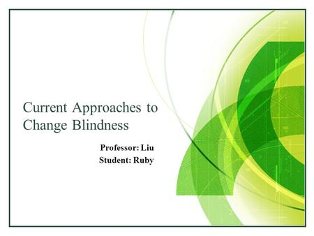 LOGO Current Approaches to Change Blindness Professor: Liu Student: Ruby.