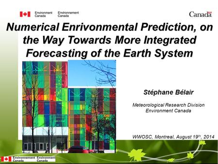 Stéphane Bélair Numerical Enrivonmental Prediction, on the Way Towards More Integrated Forecasting of the Earth System WWOSC, Montreal, August 19 th, 2014.