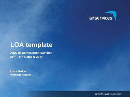 LOA template AIDC Implementation Seminar 28 th – 31 st October 2014 Adam Watkin Airservices Australia.