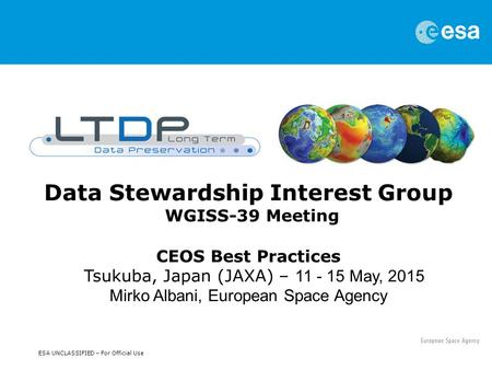 ESA UNCLASSIFIED – For Official Use Data Stewardship Interest Group WGISS-39 Meeting CEOS Best Practices Tsukuba, Japan (JAXA) – 11 - 15 May, 2015 Mirko.