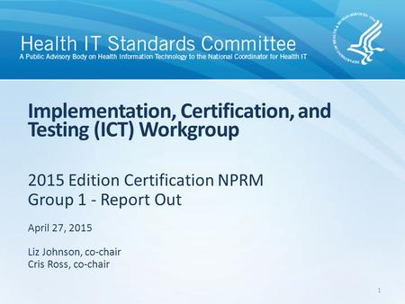 2015 Edition Certification NPRM Group 1 - Report Out Implementation, Certification, and Testing (ICT) Workgroup April 27, 2015 Liz Johnson, co-chair Cris.