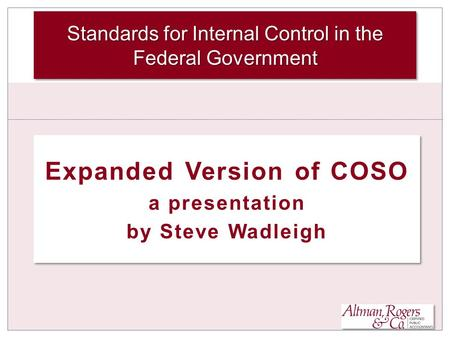 Expanded Version of COSO a presentation by Steve Wadleigh Expanded Version of COSO a presentation by Steve Wadleigh Standards for Internal Control in the.